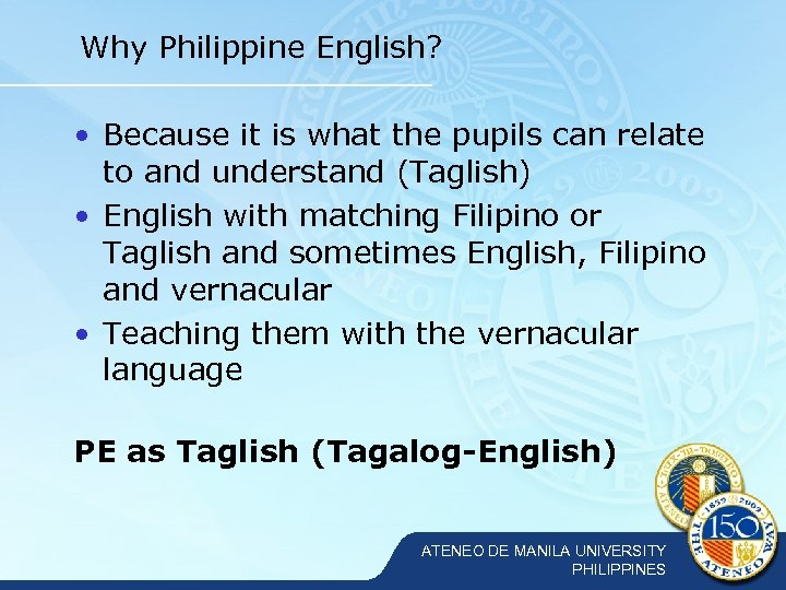 Why Philippine English? • Because it is what the pupils can relate to and