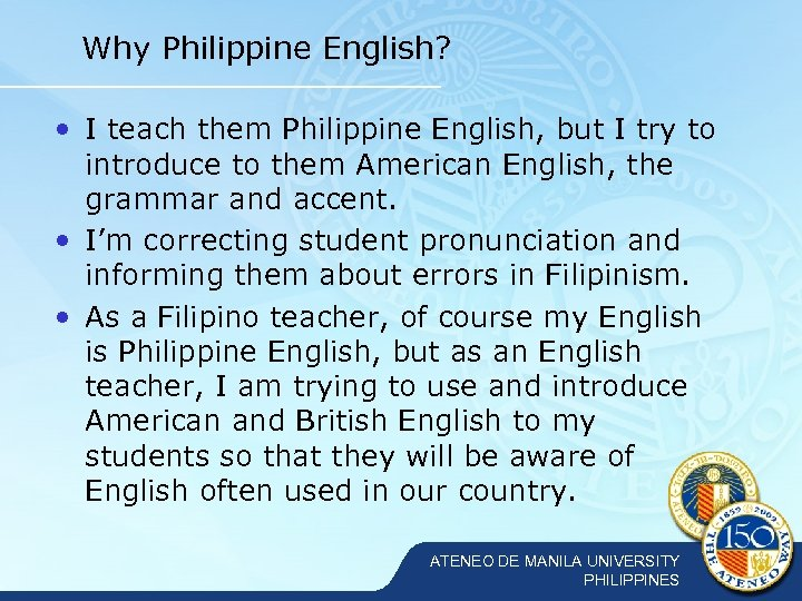Why Philippine English? • I teach them Philippine English, but I try to introduce
