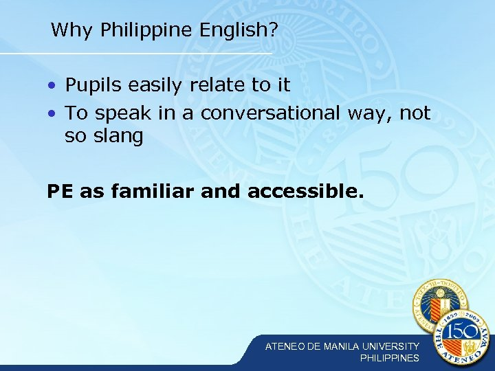 Why Philippine English? • Pupils easily relate to it • To speak in a