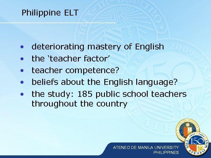Philippine ELT • • • deteriorating mastery of English the 'teacher factor' teacher competence?