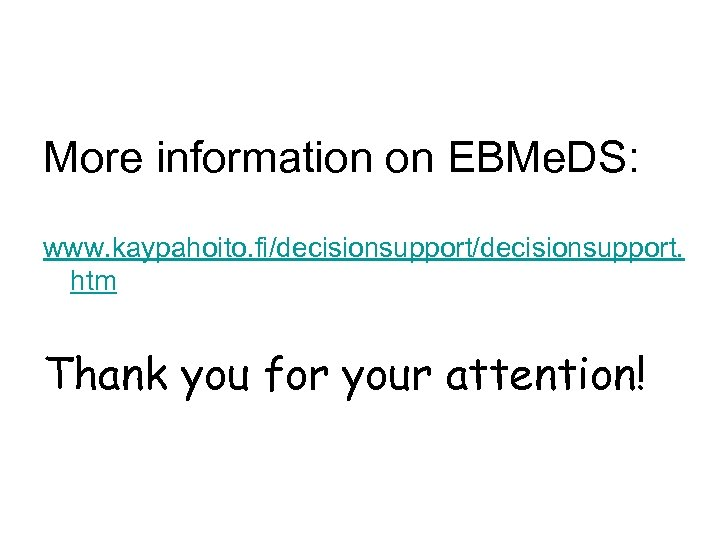 More information on EBMe. DS: www. kaypahoito. fi/decisionsupport. htm Thank you for your attention!