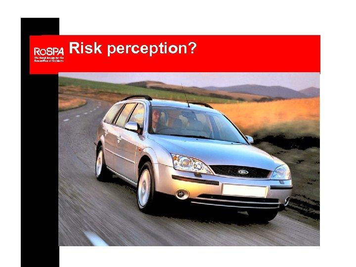 Risk perception?