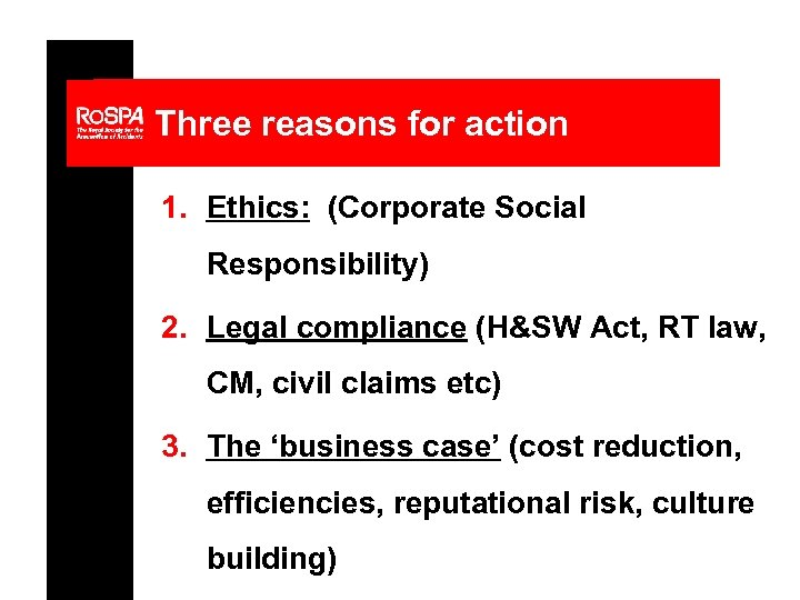 Three reasons for action 1. Ethics: (Corporate Social Responsibility) 2. Legal compliance (H&SW Act,