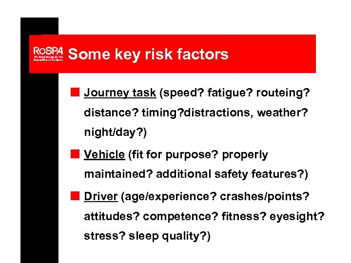 Some key risk factors n Journey task (speed? fatigue? routeing? distance? timing? distractions, weather?