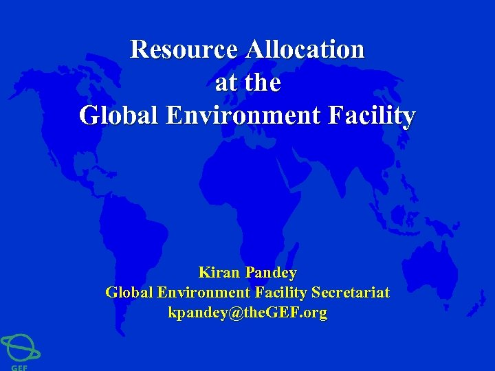 Resource Allocation at the Global Environment Facility Kiran Pandey Global Environment Facility Secretariat kpandey@the.