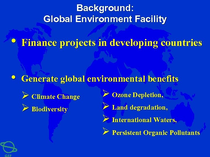 Background: Global Environment Facility • Finance projects in developing countries • Generate global environmental
