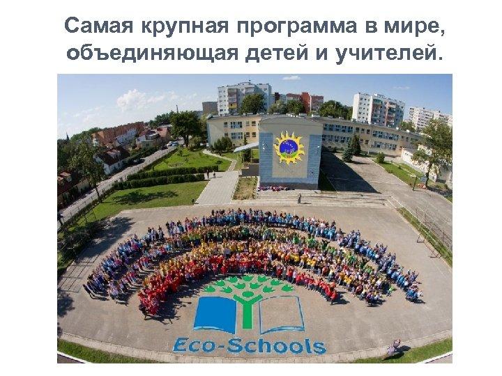 Самая крупная программа в мире, объединяющая детей и учителей.
