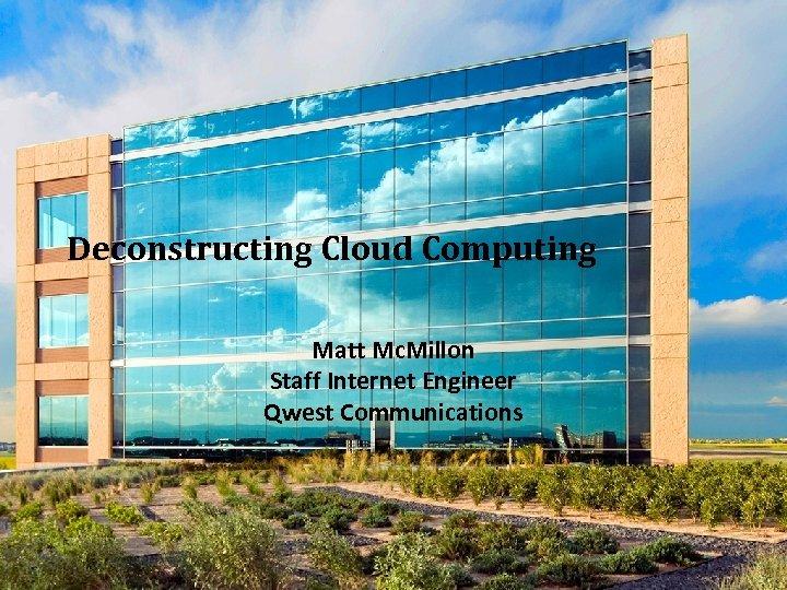 Deconstructing Cloud Computing Matt Mc. Millon Staff Internet Engineer Qwest Communications