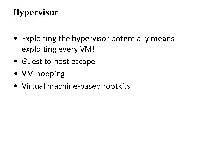 Hypervisor • Exploiting the hypervisor potentially means exploiting every VM! • Guest to host