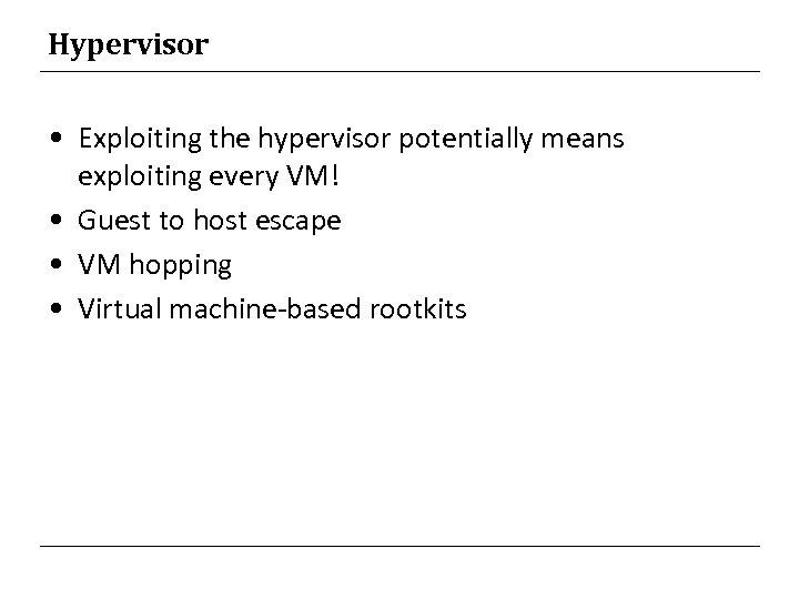 Hypervisor • Exploiting the hypervisor potentially means exploiting every VM! • Guest to host