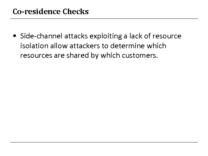 Co-residence Checks • Side-channel attacks exploiting a lack of resource isolation allow attackers to