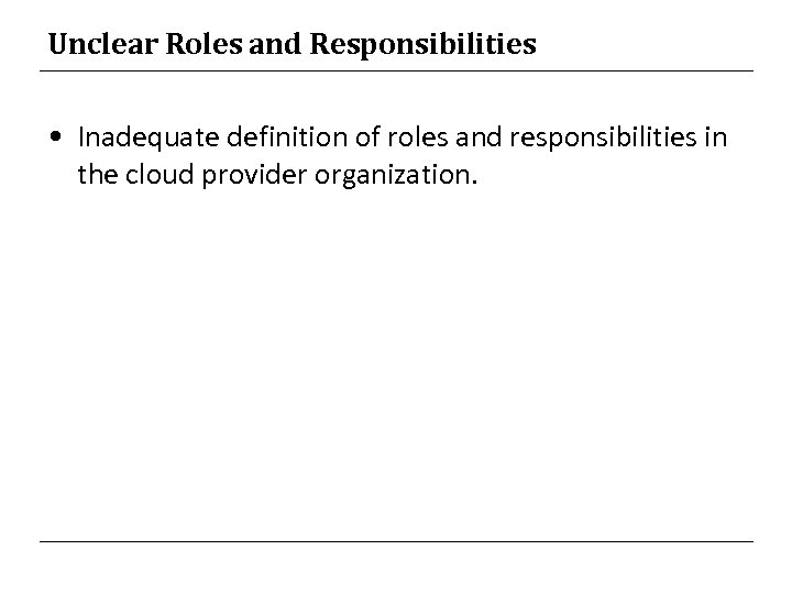 Unclear Roles and Responsibilities • Inadequate definition of roles and responsibilities in the cloud