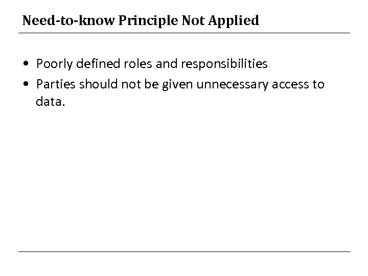 Need-to-know Principle Not Applied • Poorly defined roles and responsibilities • Parties should not