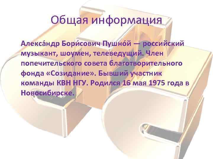 Общая информация Алекса ндр Бори сович Пушно й — российский музыкант, шоумен, телеведущий. Член