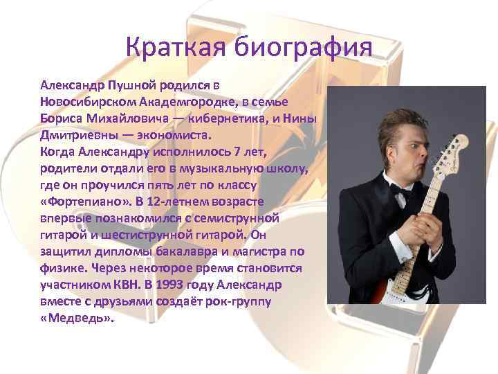 Краткая биография Александр Пушной родился в Новосибирском Академгородке, в семье Бориса Михайловича — кибернетика,