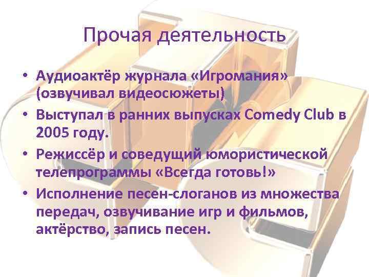 Прочая деятельность • Аудиоактёр журнала «Игромания» (озвучивал видеосюжеты) • Выступал в ранних выпусках Comedy