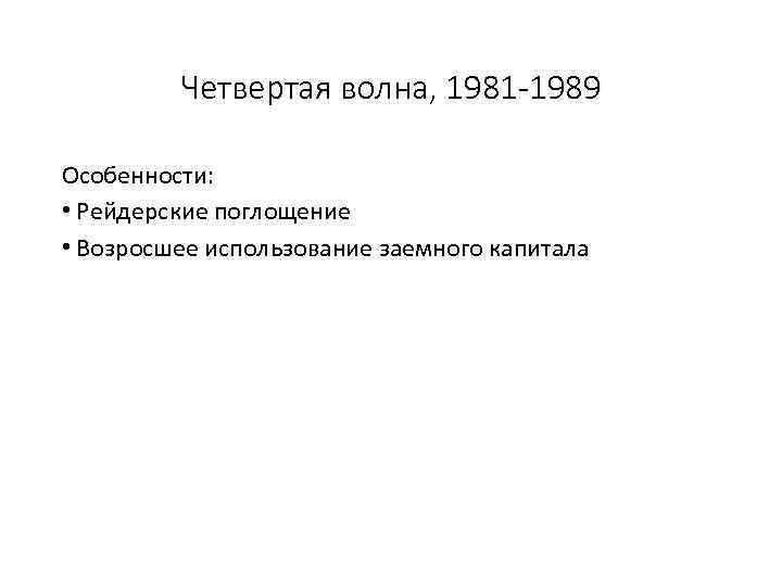 Четвертая волна, 1981 -1989 Особенности: • Рейдерские поглощение • Возросшее использование заемного капитала