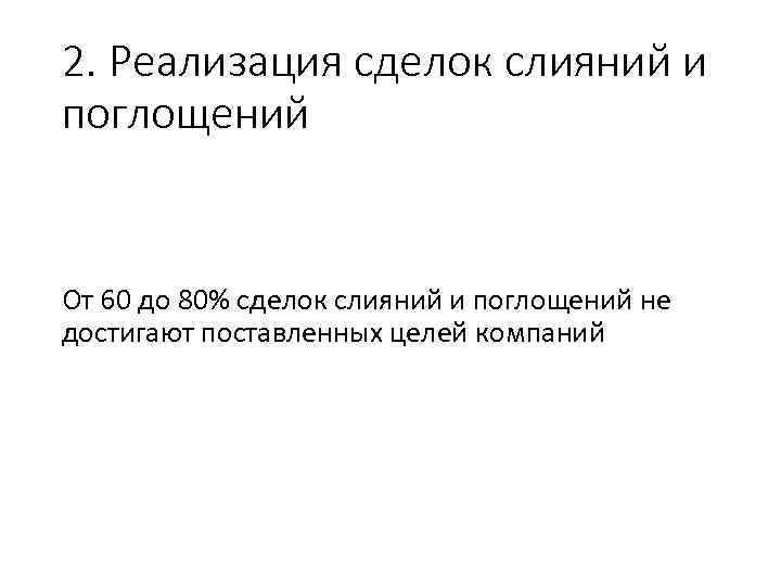 2. Реализация сделок слияний и поглощений От 60 до 80% сделок слияний и поглощений