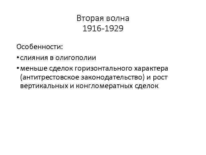 Вторая волна 1916 -1929 Особенности: • слияния в олигополии • меньше сделок горизонтального характера