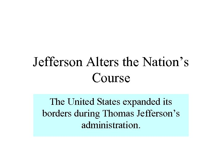 Jefferson Alters the Nation's Course The United States expanded its borders during Thomas Jefferson's