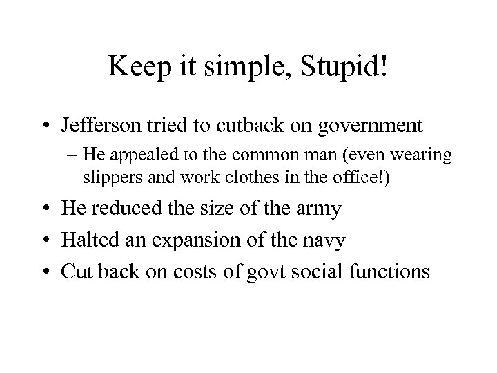 Keep it simple, Stupid! • Jefferson tried to cutback on government – He appealed