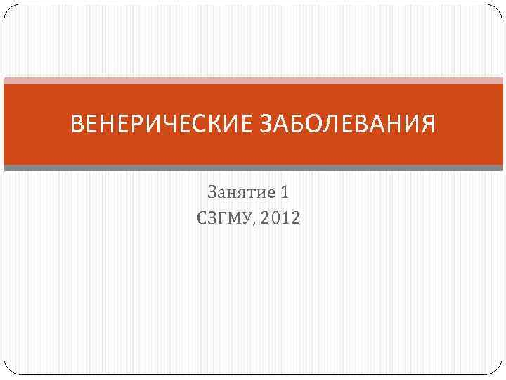 ВЕНЕРИЧЕСКИЕ ЗАБОЛЕВАНИЯ Занятие 1 СЗГМУ, 2012