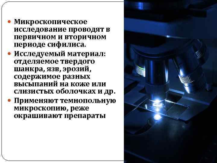 Микроскопическое исследование проводят в первичном и вторичном периоде сифилиса. Исследуемый материал: отделяемое твердого