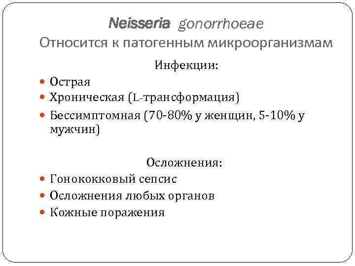 Neisseria gonorrhoeae Относится к патогенным микроорганизмам Инфекции: Острая Хроническая (L-трансформация) Бессимптомная (70 -80% у