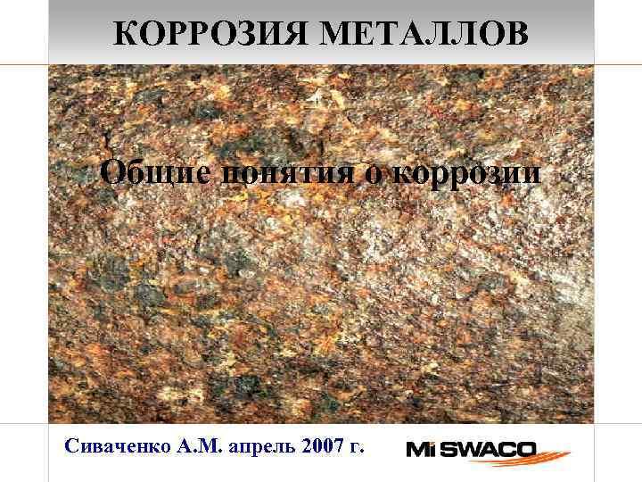 КОРРОЗИЯ МЕТАЛЛОВ Общие понятия о коррозии Сиваченко А. М. апрель 2007 г.