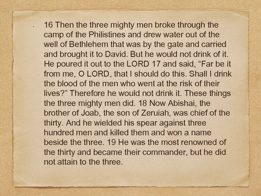 16 Then the three mighty men broke through the camp of the Philistines and