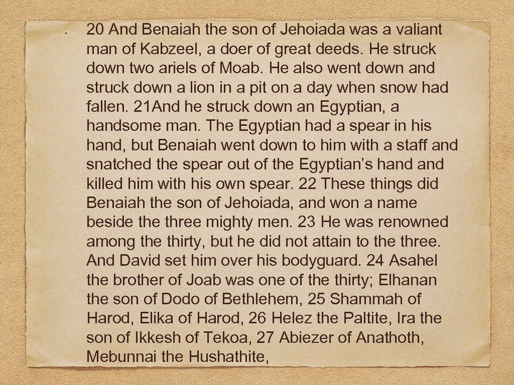20 And Benaiah the son of Jehoiada was a valiant man of Kabzeel, a