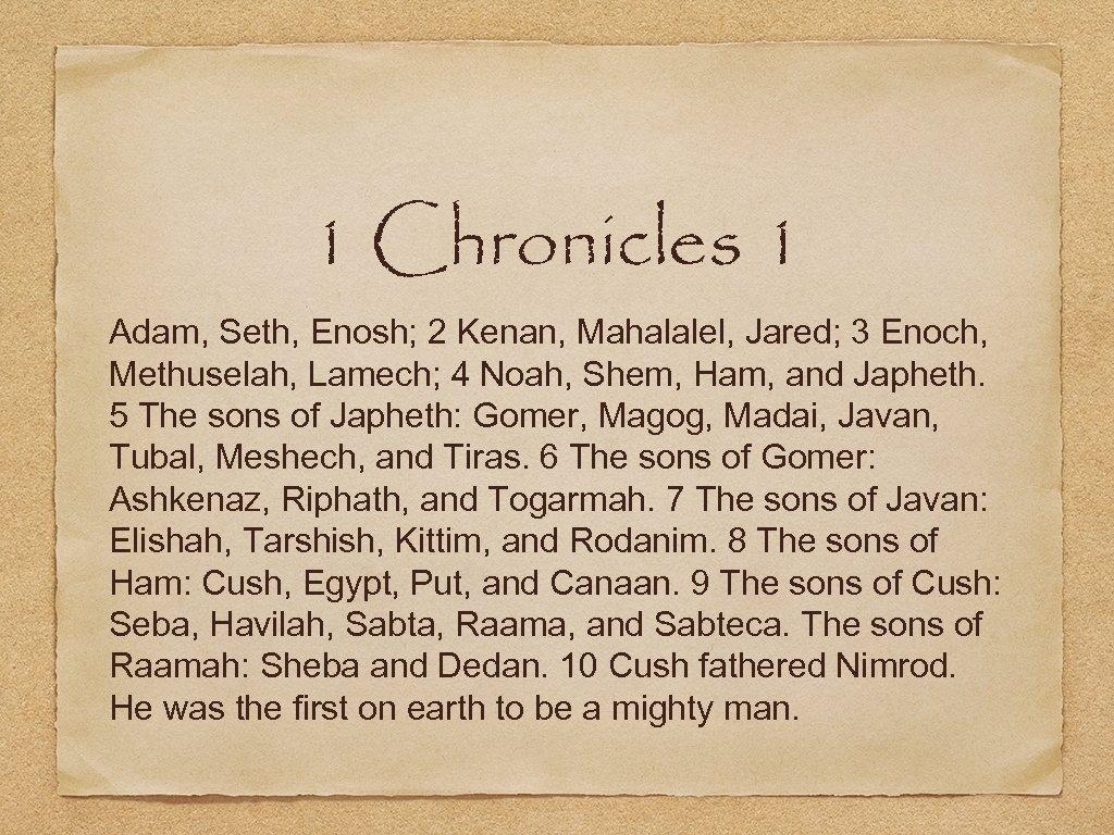1 Chronicles 1 Adam, Seth, Enosh; 2 Kenan, Mahalalel, Jared; 3 Enoch, Methuselah, Lamech;