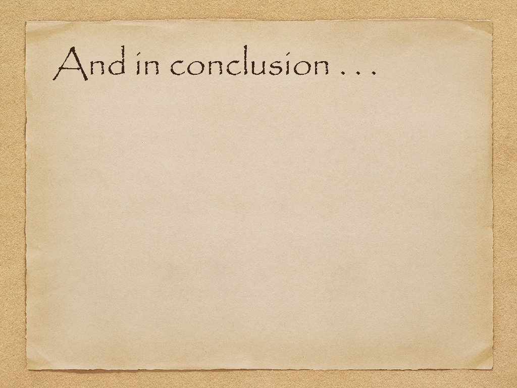 And in conclusion. . .