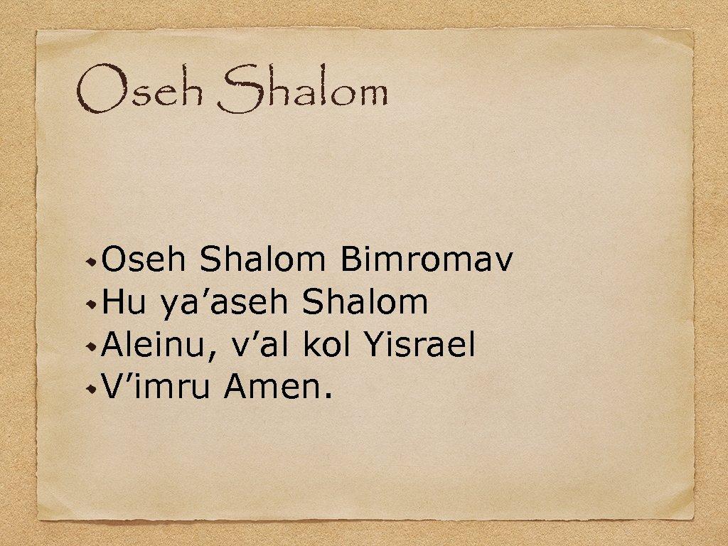 Oseh Shalom Bimromav Hu ya'aseh Shalom Aleinu, v'al kol Yisrael V'imru Amen.