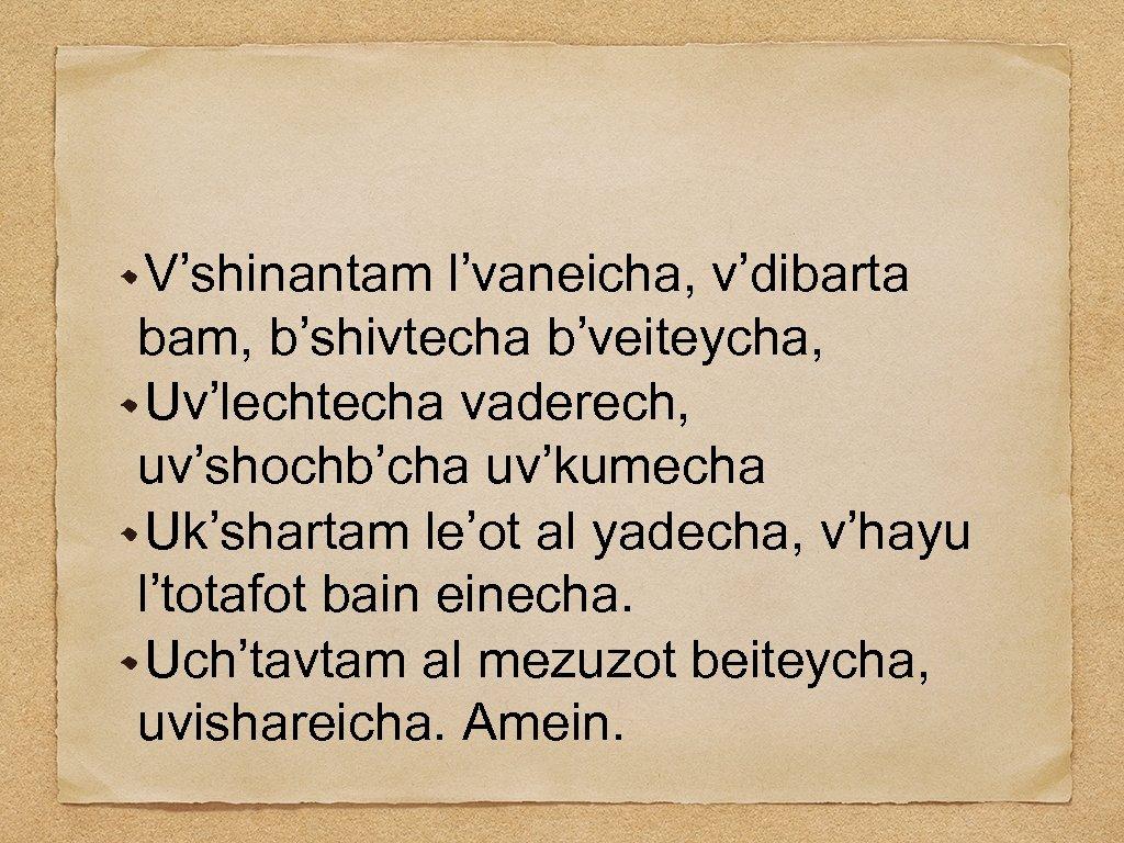 V'shinantam l'vaneicha, v'dibarta bam, b'shivtecha b'veiteycha, Uv'lechtecha vaderech, uv'shochb'cha uv'kumecha Uk'shartam le'ot al yadecha,