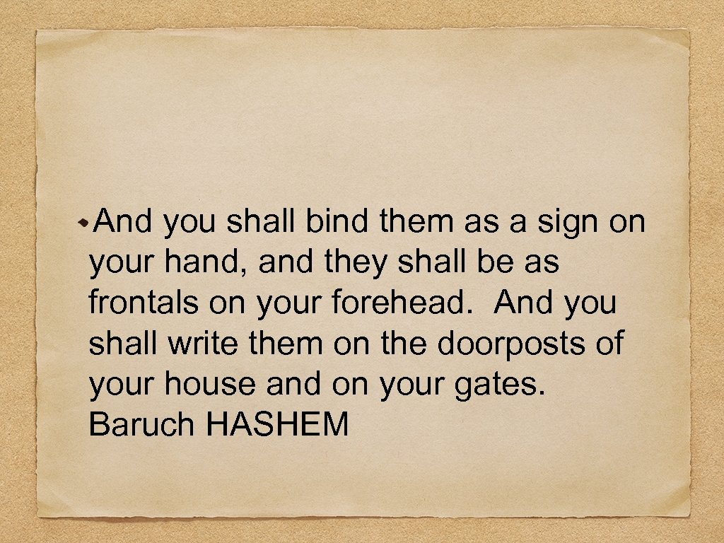 And you shall bind them as a sign on your hand, and they shall
