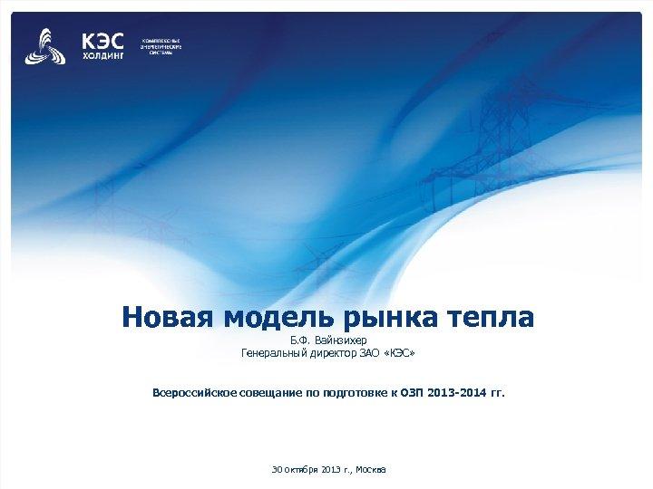 Новая модель рынка тепла Б. Ф. Вайнзихер Генеральный директор ЗАО «КЭС» Всероссийское совещание по