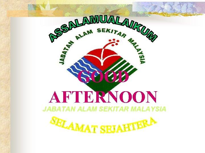 GOOD AFTERNOON JABATAN ALAM SEKITAR MALAYSIA