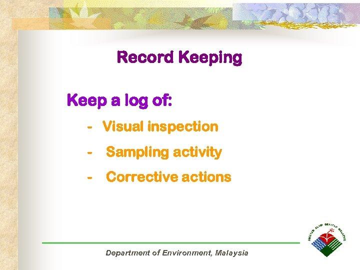 Record Keeping Keep a log of: - Visual inspection - Sampling activity - Corrective