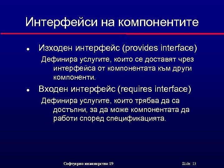 Интерфейси на компонентите l Изходен интерфейс (provides interface) Дефинира услугите, които се доставят чрез