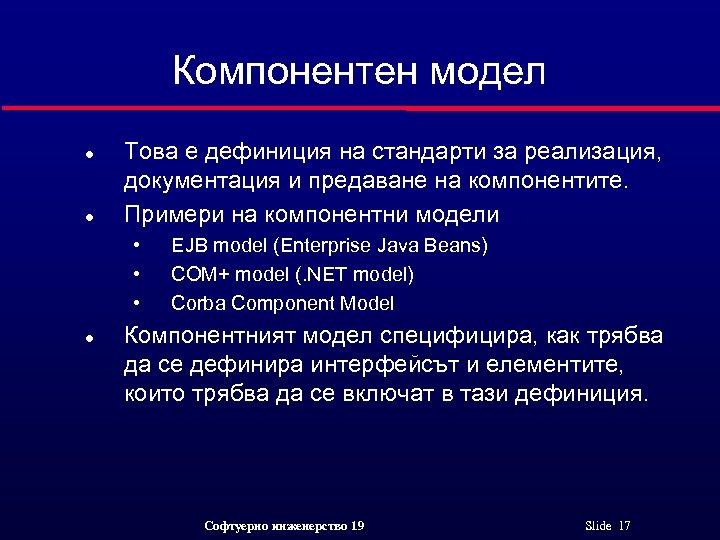 Компонентен модел l l Това е дефиниция на стандарти за реализация, документация и предаване