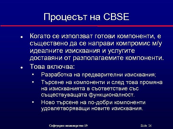 Процесът на CBSE l l Когато се използват готови компоненти, е съществено да се