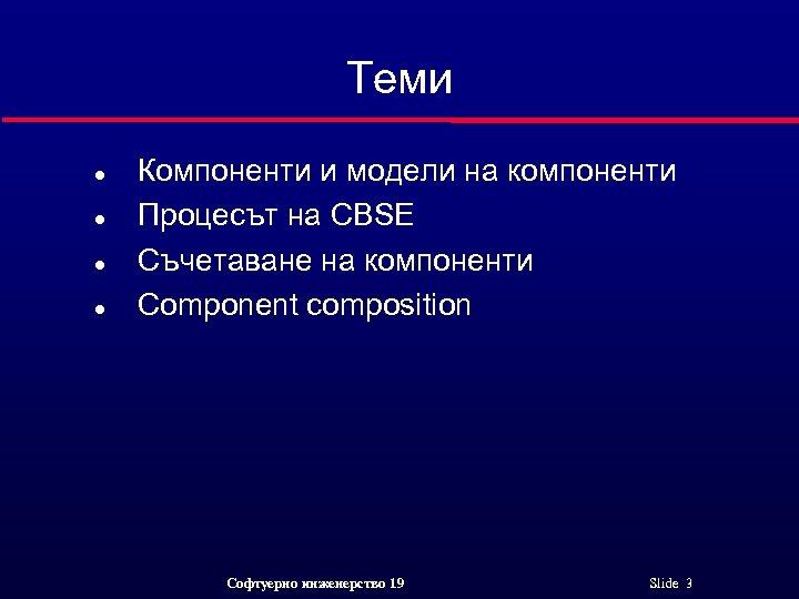 Теми l l Компоненти и модели на компоненти Процесът на CBSE Съчетаване на компоненти