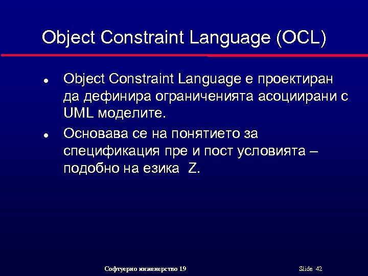 Object Constraint Language (OCL) l l Object Constraint Language е проектиран да дефинира ограниченията