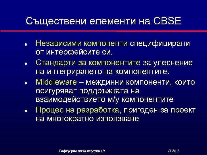 Съществени елементи на CBSE l l Независими компоненти специфицирани от интерфейсите си. Стандарти за