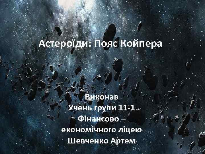 Астероїди: Пояс Койпера Виконав Учень групи 11 -1 Фінансово – економічного ліцею Шевченко Артем