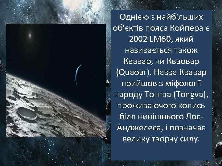 Однією з найбільших об'єктів пояса Койпера є 2002 LM 60, який називається також Квавар,