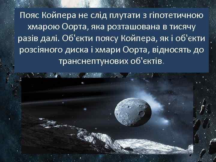 Пояс Койпера не слід плутати з гіпотетичною хмарою Оорта, яка розташована в тисячу разів
