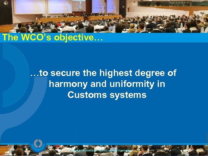The WCO's objective… …to secure the highest degree of harmony and uniformity in Customs