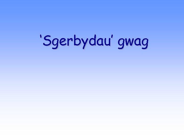 'Sgerbydau' gwag